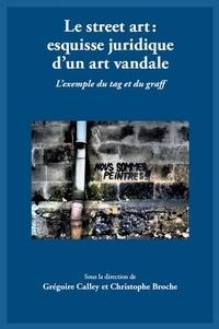 Le street art : esquisse juridique d'un art vandale- L'exemple du tag et du graff - Grégoire Calley pdf epub