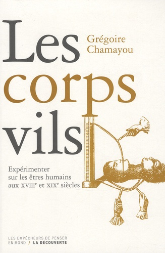 Grégoire Chamayou - Les corps vils - Expérimenter sur les êtres humains aux XVIIIe et XIXe siècles.