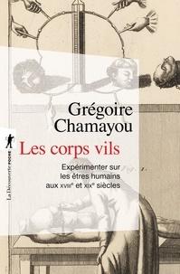 Grégoire Chamayou - Les corps vils - Expérimenter sur mes êtres humains aux XVIIIe et XIXe siècles.