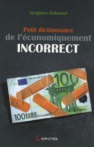 Petit dictionnaire de l'économiquement incorrect - Grégoire Duhamel |