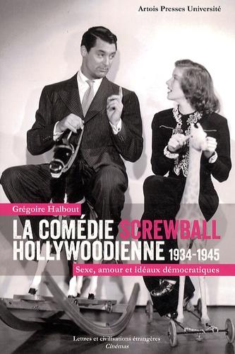 La comédie screwball hollywoodienne 1934-1945. Sexe, amour et idéaux démocratiques