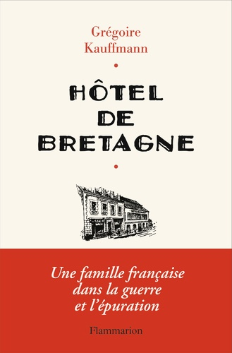 Grégoire Kauffmann - Hôtel de Bretagne - Une famille française dans la guerre et l'épuration.