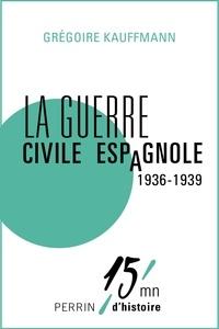 Grégoire Kauffmann - La guerre civile espagnole (1936-1939).