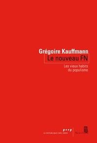 Grégoire Kauffmann - Le nouveau FN - Les vieux habits du populisme.