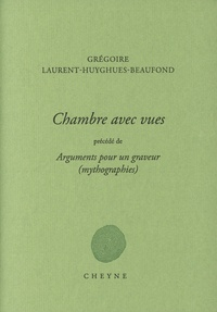 Grégoire Laurent-Huyghues-Beaufond - Chambres avec vues - Précédé de Arguments pour un graveur (mythographies).