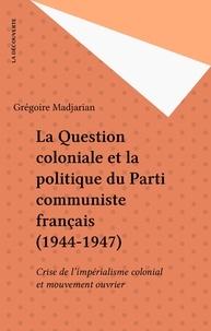 Grégoire Madjarian - La Question coloniale et la politique du Parti communiste français - 1944-1947, crise de l'impérialisme colonial et mouvement ouvrier.