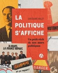 Grégoire Milot - La politique s'affiche - Petits récits de nos murs politiques.