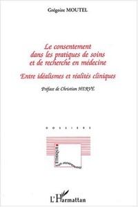 Grégoire Moutel - Le consentement dans les pratiques de soins et de recherche en médecine - Entre idéalismes et réalités cliniques.