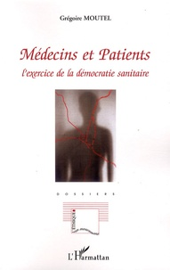 Grégoire Moutel - Médecins et Patients - L'exercice de la démocratie sanitaire.