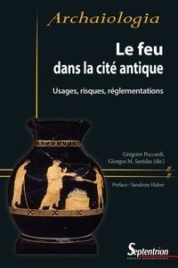 Gregoire Poccardi et Giorgos m. Sanidas - Le feu dans la cité antique - Usages, risques, réglementations.