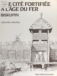 Grégoire Soberski et Louis-René Nougier - Une cité fortifiée à l'âge du fer : Biskupin.