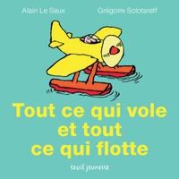 Grégoire Solotareff et Alain Le Saux - Tout ce qui vole et tout ce qui flotte.
