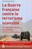 Grégor Mathias - La guerre française contre le terrorisme islamiste - De l'opération Serval aux attentats de Paris et Bruxelles.