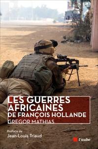 Grégor Mathias - Les guerres africaines de François Hollande.