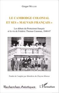 Le Cambodge colonial et ses mauvais Français - Les débuts du protectorat français et la vie de Frédéric Thomas Caraman, 1840-87.pdf