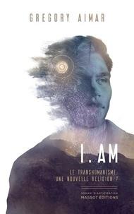 Gregory Aimar - I.AM - Le transhumanisme, une nouvelle religion ?.