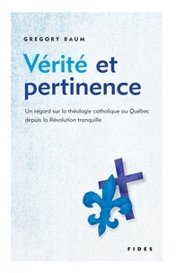 Gregory Baum - Vérité et pertinence - Un regard sur la théologie catholique au Québec depuis la Révolution tranquille.