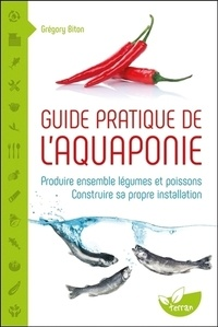 Grégory Biton - Guide pratique de l'aquaponie - Produire ensemble légumes et poissons - Construire sa propre installation.