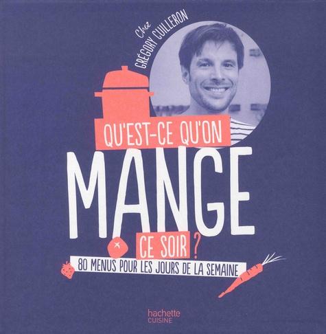 Grégory Cuilleron - Qu'est-ce-qu'on mange ce soir ? - 80 menus pour les jours de la semaine.