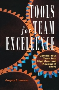 Gregory E. Huszczo - Tools for Team Excellence - Getting Your Team into High Gear and Keeping it There.