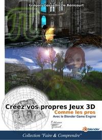 Grégory Gossellin de Bénicourt - Créez vos propres jeux 3D comme les pros avec le Blender Game Engine.