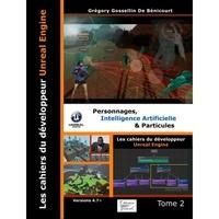 Grégory Gossellin de Bénicourt - Les cahiers d'Unreal Engine - Tome 2, Personnages, intelligence artificielle et particules.