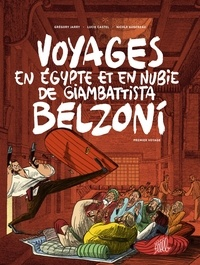 Grégory Jarry et Lucie Castel - Voyages en Egypte et en Nubie de Giambattista Belzoni Tome 1 : Premier voyage.