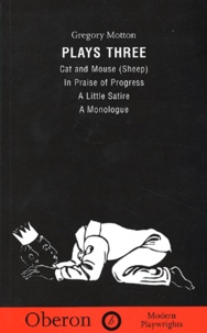 Gregory Motton - Plays three - Volume 3 Cat and Mouse (Sheep), In Praise of Progress, Little Satire, A Monologue.