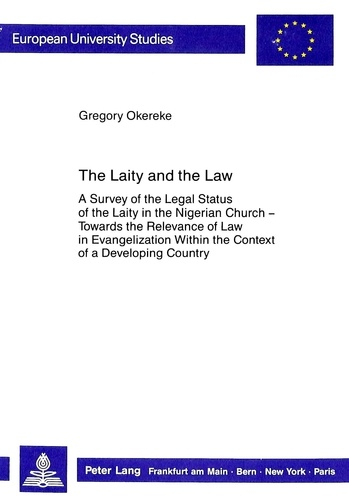 Gregory Okereke - The Laity and the Law - A Survey of the Legal Status of the Laity in the Nigerian Church - Towards the Relevance of Law in Evangelization Within the Context of a Developing Country.