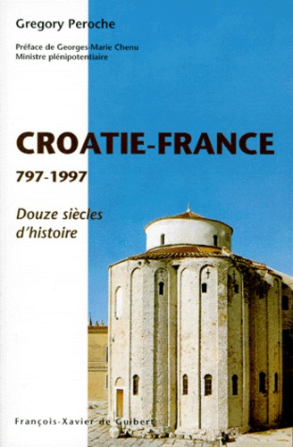LA CROATIE ET LA FRANCE 797-1997. 1200ans d'hisroire - Grégory Peroche
