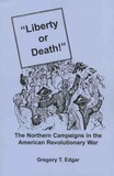 """Gregory-T Edgar - """"Liberty or Death!"""" - The Northern Campaigns in the American Revolutionary War."""