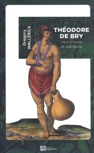 Grégory Wallerick - Théodore de Bry - Humanisme et exotisme.