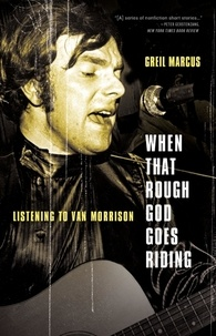 Greil Marcus - When That Rough God Goes Riding - Listening to Van Morrison.