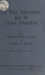 Grenville Clark et Louis B. Sohn - La paix mondiale par le droit mondial.