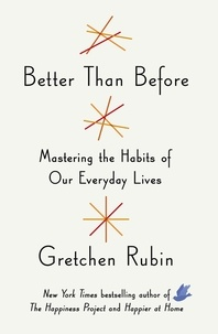 Gretchen Rubin - Better Than Before - Mastering the Habits of Our Everyday Lives.