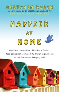 Gretchen Rubin - Happier at Home - Kiss More, Jump More, Abandon a Project, Read Samuel Johnson, and My Other Experiments in the Practice of Everyday Life.