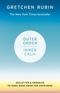 Gretchen Rubin - Outer Order Inner Calm - Declutter and organize to make more room for happiness.