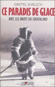 Gretel Ehrlich - Ce paradis de glace - Avec les Inuits du Groenland.