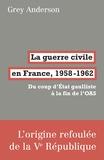 Grey Anderson - La guerre civile en France, 1958-1962 - Du coup d'Etat gaulliste à la fin de l'OAS.