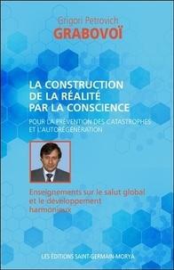 Grigori Petrovich Grabovoï - La construction de la réalité par la conscience - Pour la prévention des catastrophes et l'aurégénération. Enseignements sur le salut global et le développement harmonieux.