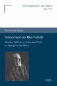 Gründerzeit der Orientalistik - Theodor Nöldekes Leben und Werk im Spiegel seiner Briefe.