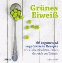 Grünes Eiweiß - 60 vegane und vegetarische Rezepte mit Hülsenfrüchten, Pilzen, Getreide und Nüssen.