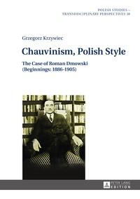 Grzegorz Krzywiec - Chauvinism, Polish Style - The Case of Roman Dmowski (Beginnings: 1886–1905).