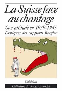 La Suisse face au chantage - A propos du débat sur lattitude de la Suisse pendant la Seconde Guerre mondiale et des rapports de la Commission Bergier.pdf
