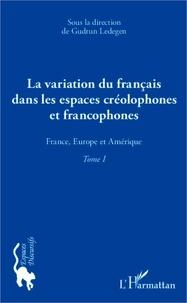 Gudrun Ledegen - La variation du français dans les espaces créolophones et francophones - Tome 1, France, Europe et Amérique.