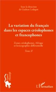 Gudrun Ledegen - La variation du français dans les espaces créolophones et francophones - Tome 2, Zones créolophones, Afrique et la lexicographie différentielle.