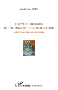 Guébi Noel Adjo - The Vedic Religion in the Trial of Universalization - A Sight on Current Hindouism.