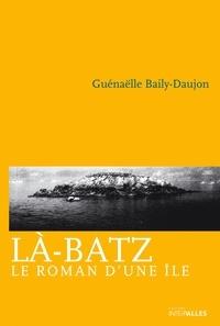 Guénaëlle Baily-Daujon - Là-Batz - Le roman d'une île.