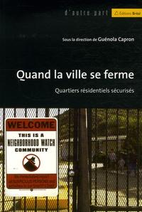 Guénola Capron - Quand la ville se ferme - Quartiers résidentiels sécurisés.