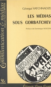 Guéorgui Vatchnadze et Dominique Wolton - Les Médias sous Gorbatchev.